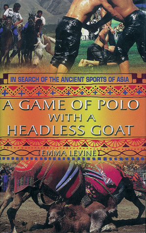 A Game of Polo with a Headless Goat: And Other Bizarre Sports Discovered Across Asia