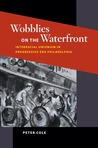 Wobblies on the Waterfront: Interracial Unionism in Progressive-Era Philadelphia