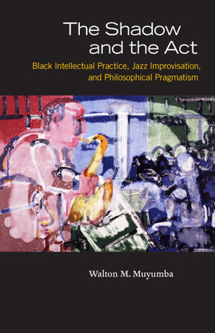 Download PDF The Shadow and the Act: Black Intellectual Practice, Jazz Improvisation, and Philosophical Pragmatism