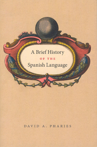 A Brief History of the Spanish Language by David A. Pharies