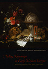 Making Knowledge in Early Modern Europe: Practices, Objects, and Texts, 1400 - 1800