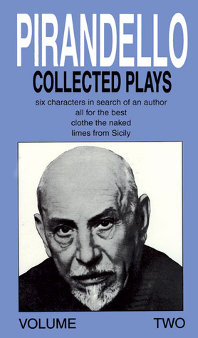 Collected Plays : Six Characters in Search of an Author, All for the Best, Clothe the Naked, Limes from Sicily (Pirandello, Luigi//Collected Plays)