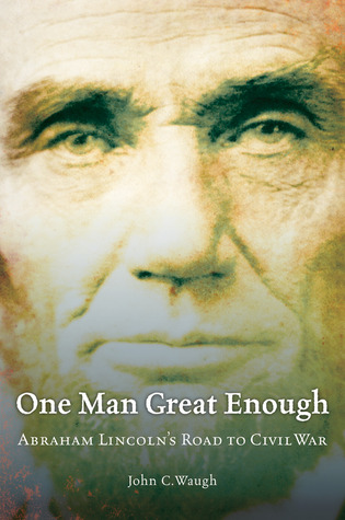 one-man-great-enough-abraham-lincoln-s-road-to-civil-war
