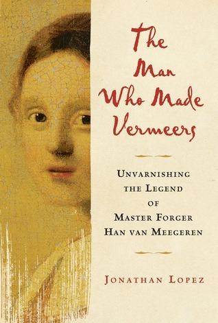 The Man Who Made Vermeers: Unvarnishing the Legend of Master Forger Han van Meegeren