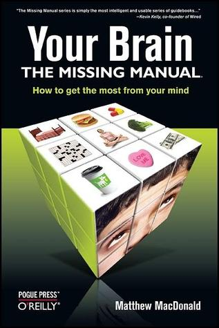 Your Brain: The Missing Manual