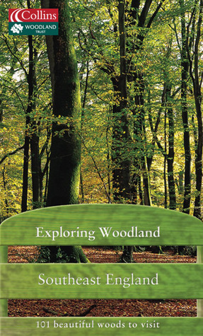 Exploring Woodland: Southeast England: 101 Beautiful Woods to Visit