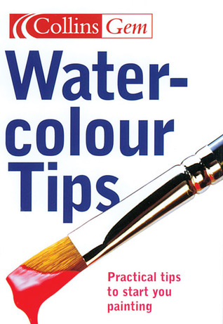Watercolour Tips: Practical Tips to Start You Painting (Collins Gem)