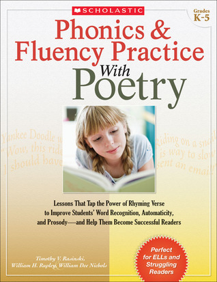 Phonics  Fluency Practice With Poetry: Lessons That Tap the Power of Rhyming Verse to Improve Students' Word Recognition, Automaticity, and Prosody—and Help Them Become Successful Readers