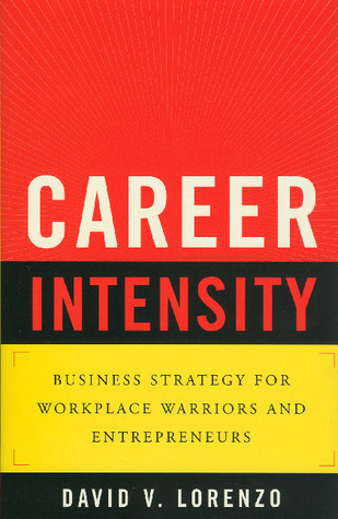 Career Intensity: Business Strategy for Workplace Warriors and Entrepreneurs