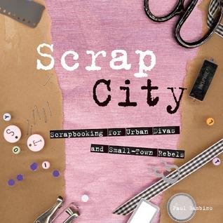 Scrap City: Scrapbooking for Urban Divas and Small Town Rebels