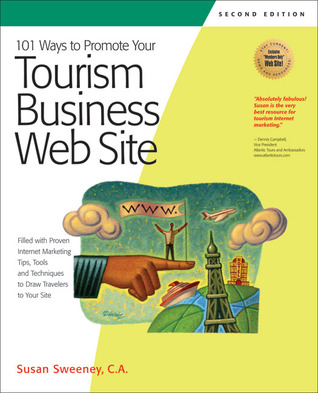101 Ways to Promote Your Tourism Business Web Site: Proven Internet Marketing Tips, Tools, and Techniques to Draw Travelers to Your Site