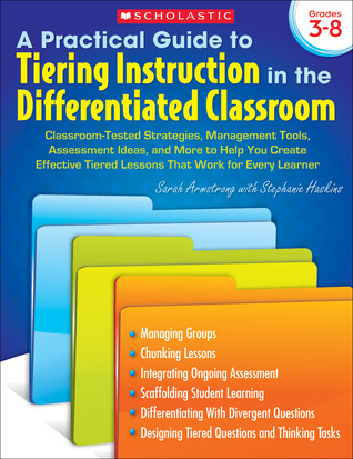 A Practical Guide to Tiering Instruction in the Differentiated Classroom: Classroom-Tested Strategies, Management Tools, Assessment Ideas, and More to Help You Create Effective Tiered Lessons That Work for Every Learner