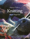 Beginner's Guide to Knitting by Alison Dupernex