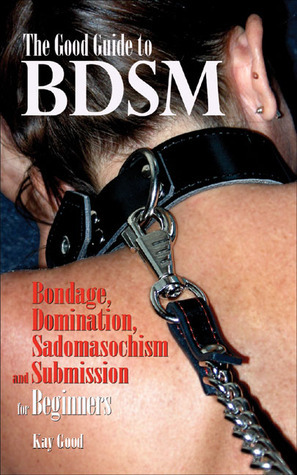 Good Guide to BDSM: Bondage, Domination, Submission, and Sadomasochism for Beginners