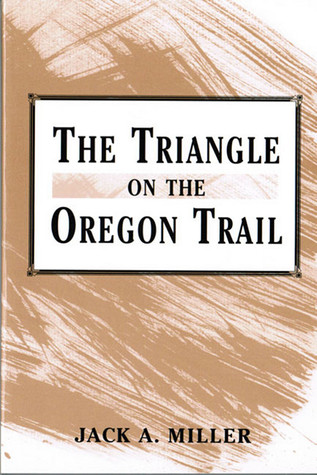 The Triangle On The Oregon Trail by Jack A. Miller