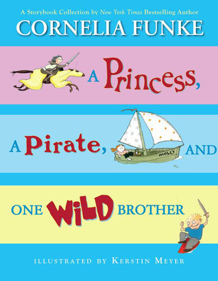 A Princess, A Pirate, And One Wild Brother: A Storybook Collection by New York Times Bestselling Author Cornelia Funke
