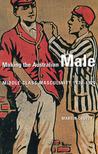 Making the Australian Male: Middle-Class Masculinity 1870���1920