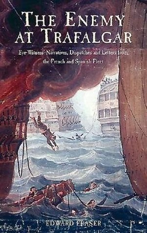 The Enemy at Trafalgar: Eyewitness Narratives,Dispatches and Letters from the French and Spanish Fleets
