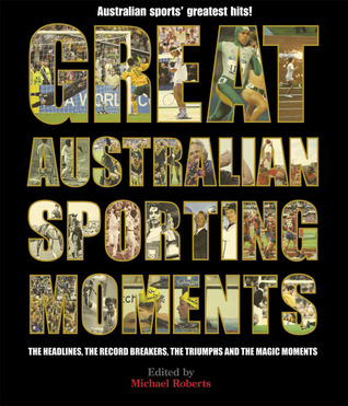 Great Australian Sporting Moments: The Headlines, the Record Breakers, the Triumphs and the Magic Moments