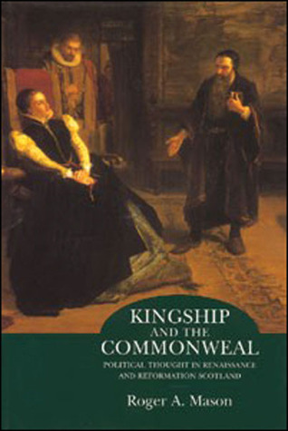 Kingship and the Commonweal: Political Thought in Renaissance and Reformation Scotland