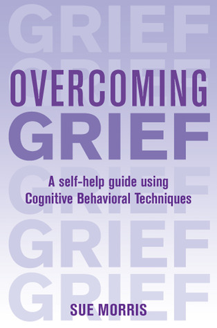 Overcoming Grief: A Self-Help Guide Using Cognitive Behavioral Techniques