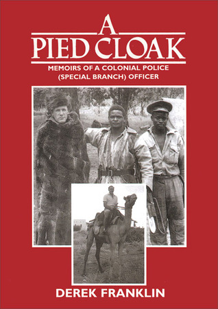 A Pied Cloak: Memoirs of a Colonial Police Officer (Special Branch): Kenya, 1953-66, Bahrain, 1967-71, Lesotho, 1971-75, Botswana, 1976-81