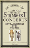 Classical Music's Strangest Concerts: Extraordinary But True Stories From Over Five Centuries of Harmony and Discord