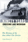 Ninety Years Crossing Lake Michigan: The History of the Ann Arbor Car Ferries