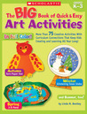 Big Book of Quick  Easy Art Activities: More Than 75 Creative Activities With Curriculum Connections That Keep Kids Creating and Learning All Year Long!