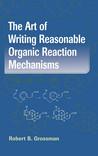 The Art of Writing Reasonable Organic Reaction Mechanisms by Robert B. Grossman