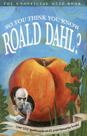 So You Think You Know Roald Dahl?: Over 1000 Questions About All Your Favourite Books