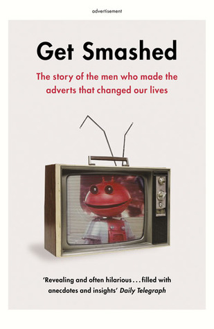 Get Smashed: The Story of the Men Who Made the Adverts that Changed Our Lives