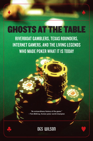 Ghosts at the Table: Riverboat Gamblers, Texas Rounders, Roadside Hucksters, and the Living Legends Who Made Poker What it is Today