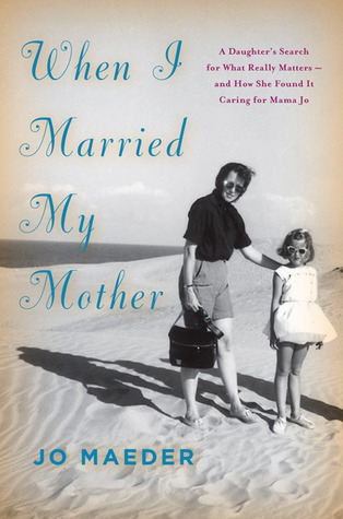 when-i-married-my-mother-a-daughter-s-search-for-what-really-matters-and-how-she-found-it-caring-for-mama-jo