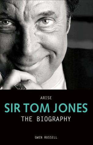 Arise Sir Tom Jones: The Biography