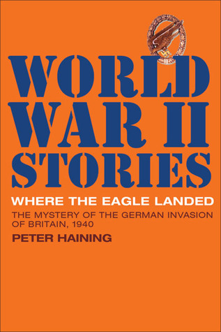 Where the Eagle Landed: The Mystery of the German Invasion of Britain, 1940