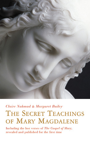 The Secret Teachings of Mary Magdalene: Including the Lost Verses of The Gospel of Mary, Revealed and Published for the First Time