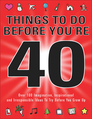Things to Do Before You're 40: Over 100 Imaginative, Inspirational and Irresponsible Ideas to Try Before You Grow Up