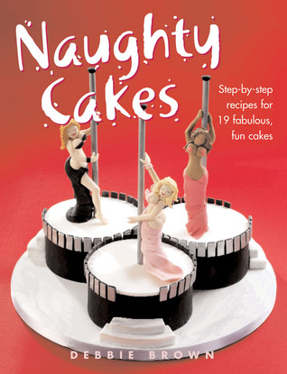 Naughty Cakes Step By Recipes For 19 Fabulous Fun