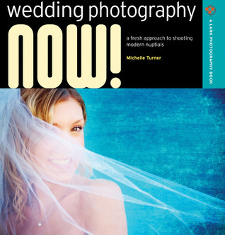 Wedding Photography NOW!: A Fresh Approach to Shooting Modern Nuptials