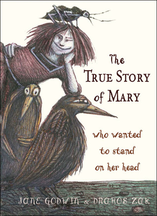 The True Story of Mary Who Wanted to Stand on Her Head by Jane Godwin