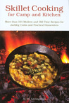 Skillet Cooking for Camp and Kitchen: More than 101 Modern and Old-Time Recipes for Jackleg Cooks and Practical Housewives