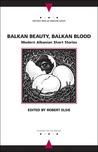 Balkan Beauty, Balkan Blood: Modern Albanian Short Stories