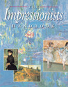 The Impressionists Handbook: The Great Works and the World That Inspired Them