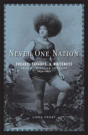 Never One Nation: Freaks, Savages, and Whiteness in U.S. Popular Culture, 1850-1877