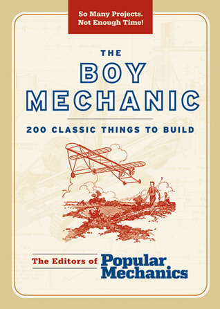 The Boy Mechanic: 200 Classic Things to Build