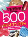Seventeen 500 Beauty Tips: Look Your Best for School, Weekend, Parties  More!