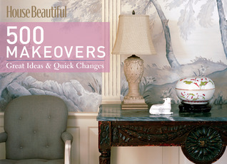 House Beautiful 500 Makeovers: Great Ideas Quick Changes