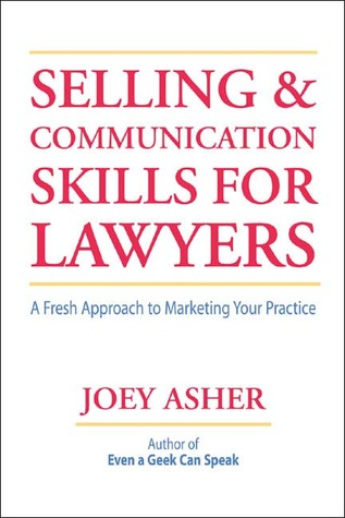 Selling and Communications Skills for Lawyers: A FreshApproach to Marketing Your Practice