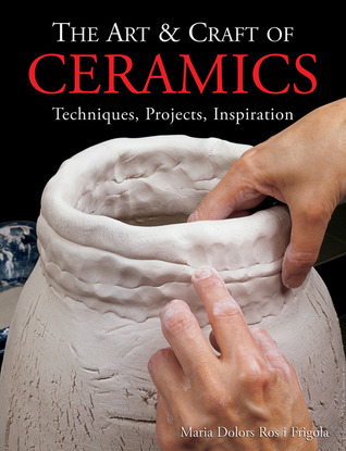 The Art  Craft of Ceramics: Techniques, Projects, Inspiration